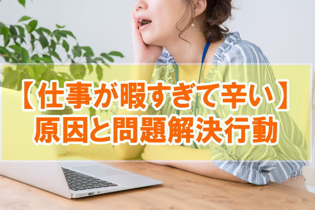 【体験談】仕事・会社が暇すぎて辛いと感じる原因と5つの問題解決行動