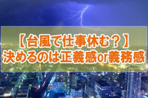 台風くらいで仕事休むのはおかしい?【決めるのは正義感or義務感(強制出勤)】