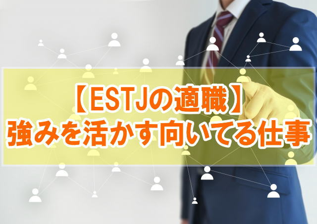 【ESTJの適職12選】特徴と強みから幹部型の向いてる仕事・職業を分析